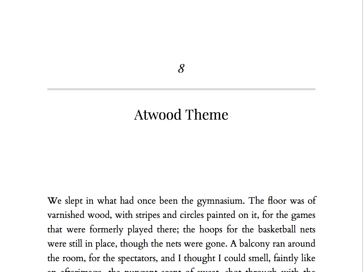 A classic theme, named for Margaret Atwood, using serif fonts for chapter openings as well as body. This theme will suit both fiction and nonfiction, in just about any guise: literary, science-fiction, romance, and more.