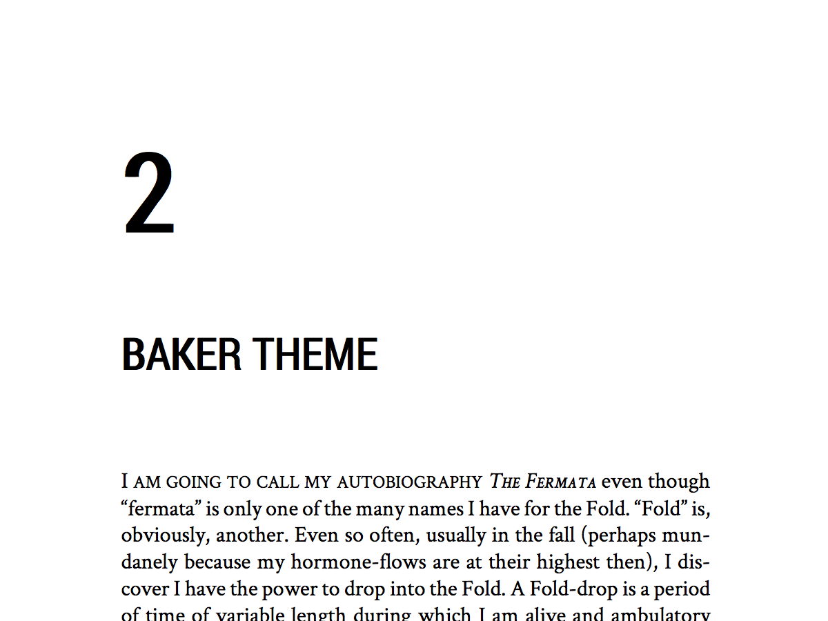 Named after author Nicholson Baker, this theme has a serif body, with bold sans-serif chapter titles, and (optional) big bold chapter numbers. A good theme for contemporary fiction, genre fiction (thrillers, mysteries, SFF), and non-fiction.