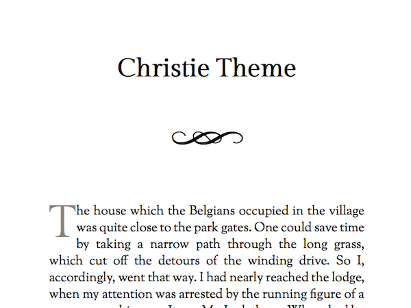 Named after Agatha Christie, this theme is perfect for mysteries, memoirs, romance. Readable fonts and some nice design flourishes after chapter titles. Note that the design flourish doesn't show up on Kindles, and some other ereaders.