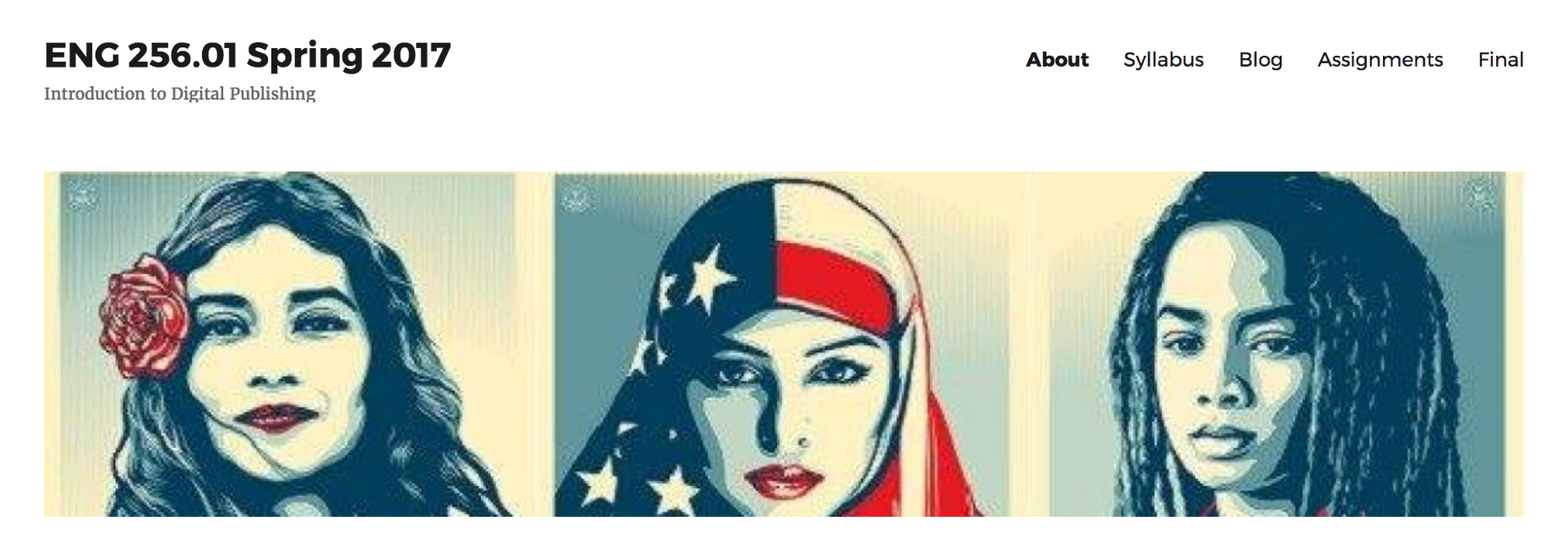 Screen shot of website front page for ENG 256.01 Spring 2017: Introduction to Digital Publishing. Features stylized images of three women — one with a bright, bold flower in her hair; one wearing a hijab styled from the American flag, and one with dreadlocks and downcast eyes