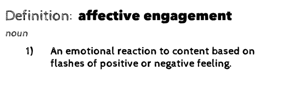 Definition: affective engagement (noun). 1) An emotional reaction to content based on flashes of positive or negative feeling.
