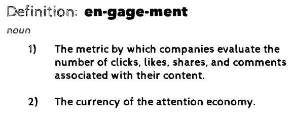Definition: engagement (noun). 1) The metric by which companies evaluate the number of clicks, likes, shares, and comments associated with their content. 2) The currency of the attention economy.