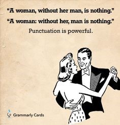 "A meme of a woman and man ballroom dancing displays two nearly identical sentences: ""A woman, without her man, is nothing""; ""A woman: without her, man is nothing."" Underneath it says, ""Punctuation is powerful."""