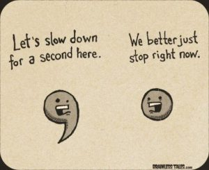 "A comma says, ""Let's slow down for a second here,"" and a period responds, ""We better just stop right now."""