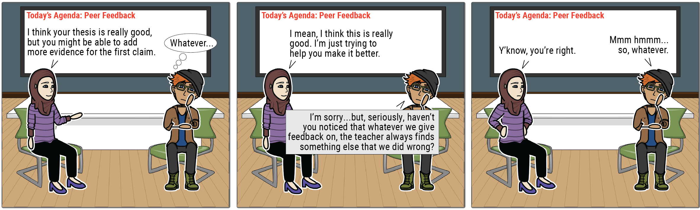 """A comic strip shows two students giving peer feedback. Student 1: """"I think your thesis is really good, but you might be able to add more evidence for the first claim."""" Student 2 thinks, """"Whatever..."""" Student 1: """"I mean, this is really good, I'm just trying to help you make it better."""" Student 2: """"I'm sorry ... but seriously, haven't you noticed that whatever we give feedback on, the teacher always finds something else that we did wrong?"""" Student 1: """"Y'know, you're right."""" Student 2: """"Mmmhmm, so, whatever."""""""
