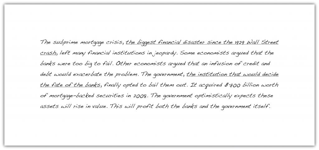 The subprime mortgage crisis, the biggest financial disaster since the 1929 Wall Street crash, left many financial institutions in jeopardy. Some economists argued that the banks were too big to fail. Other economists argued that an infusion of credit and debt would exacerbate the problem. The government, the institution that would decide the fate of the banks, finallly opted to bail them out. It acquired $700 billion worth of mortgage-backed securities in 2008. The government optimistically expects these assets will rise in value. This will profit both the banks and the government itself.